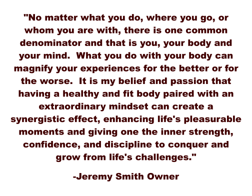 """No matter what you do, where you go, or whom you are with, there is one common denominator and that is you, your body and your mind.  What you do with your body can magnify your experiences for the better or for the worse.  It is my belief and passion that having a healthy and fit body paired with an extraordinary mindset can create a synergistic effect, enhancing life's pleasurable moments and giving one the inner strength, confidence, and discipline to conquer and grow from life's challenges.""  -Jeremy Smith Owner"