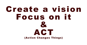 Create a vision Focus on it & ACT (Action Changes Things)