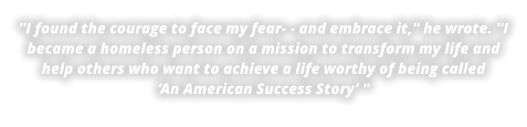 ''I found the courage to face my fear- - and embrace it,'' he wrote. ''I became a homeless person on a mission to transform my life and help others who want to achieve a life worthy of being called'An American Success Story' ''