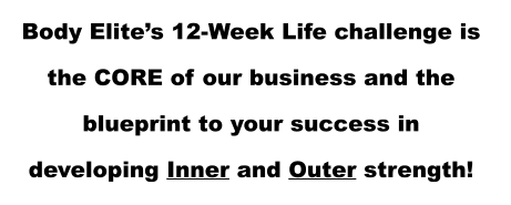 Body Elite's 12-Week Life challenge is  the CORE of our business and the  blueprint to your success in  developing Inner and Outer strength!