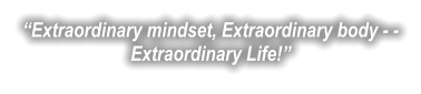 """Extraordinary mindset, Extraordinary body - -Extraordinary Life!"""
